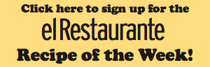 Sign up for the el Restaurante Recipe of the Week